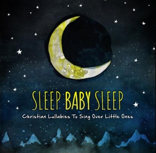 Sleep Baby Sleep Christian Lullabies To Sing Over Little Ones